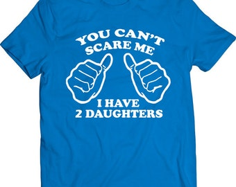 Funny You Can't Scare Me I Have 2 Daughters Tshirt Gift T-shirt Tee Shirt Dad Mens Father Christmas Cool Gift Boyfriend T-shirt Tee Shirt