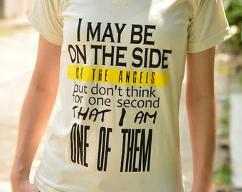 I may be on the side of the angels but don't think for one second that I am one of them t-shirt