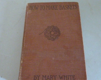 How to Make Baskets Mary White Vintage Book Basketry Hardcover 1919