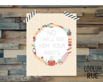 No I will not hem your pants- (8x10 Sewing Print)- Immediate Digital Download