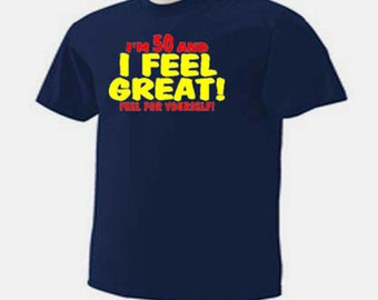 I'm 50 And I Feel Great! Feel For Yourself! Funny Humor Birthday Aging T-Shirt