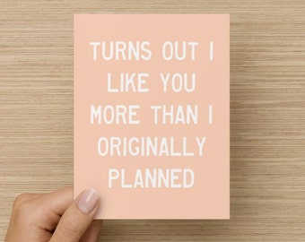 Turns Out I Like You More Than I Originally Planned Card