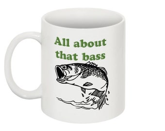 All about that bass- Funny Mug -11 oz - humor- unique - personalized - magnet  - quirky - fishing - pun
