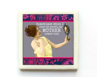Sometimes when I open my mouth, my Mother comes out - Tile Magnet