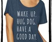 Wake up Hug Dog Have a Good Day Dolman Tee Loose Slouchy Heathered tshirt shirt