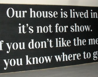 Our house is lived in, it's  not for show. If you don't like the mess, you know where to go Funny Wooden Sign 12 x 24