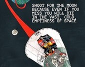 Shoot For The Moon Because Even If You Miss You Will Die In The Vast, Cold, Emptiness of Space