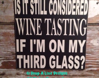 Is It Still Considered Wine Tasting if I'm on My Third Glass   12x12 Wood Sign  funny wine sign
