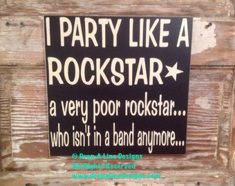 I Party Like A Rockstar.  A Very Poor Rockstar.  Who Isn't In A Band Anymore.   wood Sign  12x12  funny sign