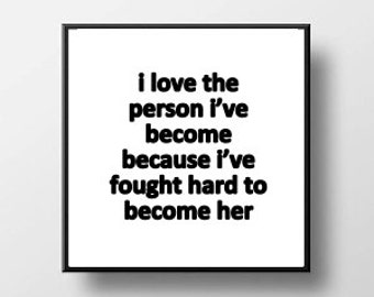 Quote Print and/or Frame - I Love The Person I've Become Because I've Fought Hard to Become Her