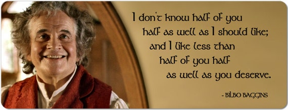Bilbo Baggins i Dont Know Half Of You as well as I