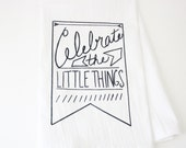 Tea Towel, Celebrate the Little Things, black screen printed on natural white flour sack towel, kitchen linens, kitchen towels, handmade