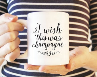 Coffee Mug #11 - I Wish This Was Champagne | Ceramic Mug | Funny Coffee Mug | Inspirational Mug | White Ceramic Mug