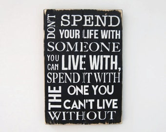 Don't Spend Your Life With Someone You Can Live With, Spend It With The One You Can't Live Without - Wooden Sign