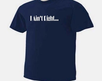 I Ain't Right Funny Humor One Liner T-Shirt