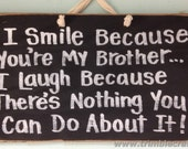 smile because youre BROTHER laugh because nothing you can do about it sign wood