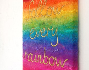 Follow Every Rainbow  - A Felted Rainbow Painting with Gold Stitched and Painted Text, Stretched on a Canvas Frame. Original Art.