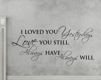 Vinyl wall decal I loved you yesterday, love you still always have always will decor   D04