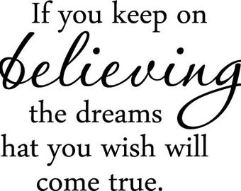 If you keep on believing the dreams that you wish will come true. Decor vinyl wall decal quote sticker Inspiration