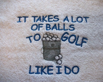 Golf Towel -  It takes a lot of Balls to Golf the way I do. - Fun useful gift, embroidered, personalized