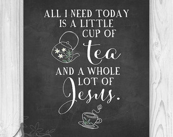 Tea and Jesus, Bible Verse Wall Art Print, Scripture Print, Wall Decor, All I need today - cup of tea and a whole lot of Jesus