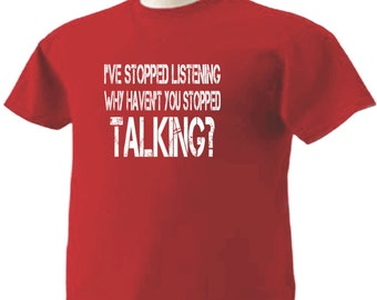 I've Stopped Listening Why Haven't You Stopped Talking T-Shirt Humor