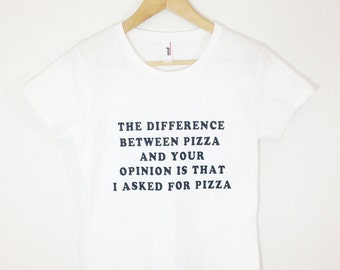 The Difference Between Pizza And Your Opinion Is That I asked For Pizza Tshirt Tumblr Shirt Pizza Shirt Pizza Party