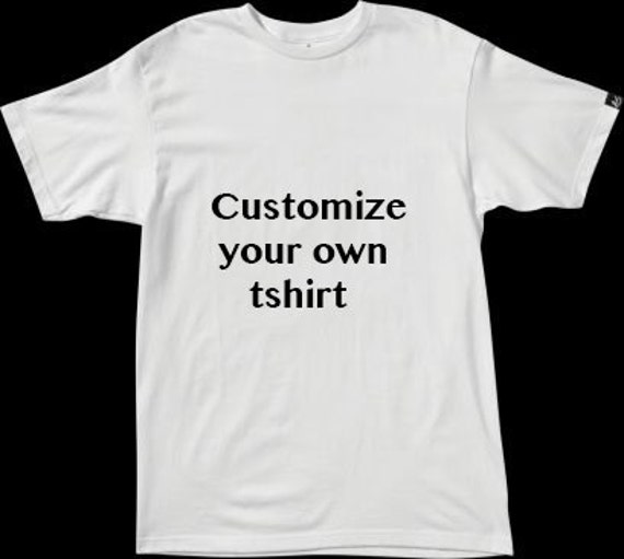 Customize Your Own T Shirt Add Your Own Text Or Pictures Even