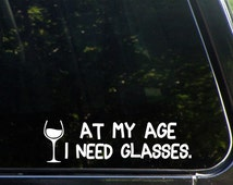 At My Age I need Glasses Custom Vinyl Decal/  Sticker for Windows, Cars, Trucks, Macbook, Etc 8235