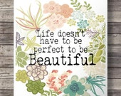 Life doesn't have to be perfect to be beautiful  - Printable wall art  INSTANT download digital PDF poster