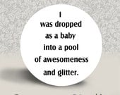 I Was Dropped as a Baby into a Pool of Awesomeness and Glitter - PINBACK BUTTON or MAGNET - 1.25 inch round