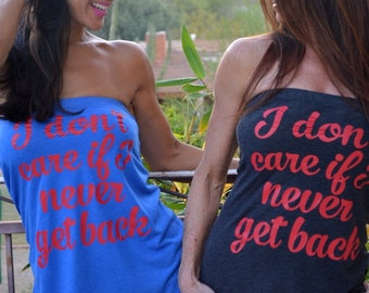 I don't care if I never get back. Baseball Shirt.  Feel Naked Tshirt Tube Tops- 13 tube top colors and 14 ink colors.