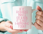 If It Requires Pants Or A Bra It's Not Happening Today // 11 oz or 15 oz Coffee Mug