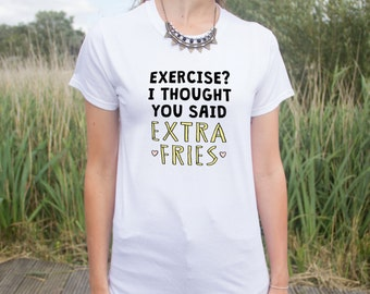 Exercise? I Thought You Said Extra Fries Funny T-shirt Top Fast Junk Food Lover Fashion Gift