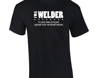I'm A Welder I'm Never Wrong T-Shirt Funny Occupation Mens Big And & Tall Ladies Womens Kids Youth Tee