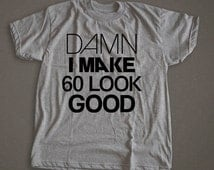 Damn I make 60 Look Good, birthday shirt, funny birthday shirt, funny birthday gift, 60th birthday gift, men, women, unisex, gift, apparel