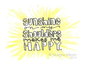 Sunshine On My Shoulders Makes Me Happy Print / Illustrated Quote 5x7 or 8x10