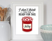Kitchen Print, Kitchen Decor, I Don't Think You're Ready For This Jelly, Kitchen Art, Housewarming Gift, Foodie Gift, Kitchen Quote
