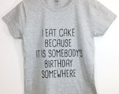 I Eat Cake Because It I somebody's Birthday Somewhere ®  Tshirt Tumblr Saying