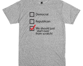 Funny T Shirt about Politics.  I vote we should just start over from scratch.