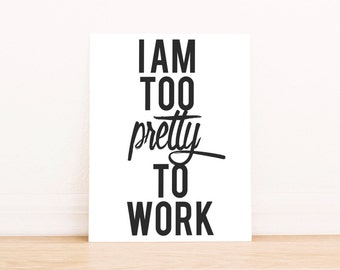 "PRINTABLE Art ""I am Too Pretty To Work"" Typography Art Print Black and White Work Hard Print"