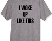 I Woke Up Like This Shirt T-Shirt TShirt Tee Womens Text shirt S M L XL XXL You choose color shirt and ink color