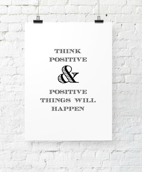 Think positive and positive things will happen. Printable Now.