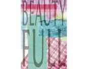 Beauty Full (Beautiful) 11x17 Archival Art Print Inspiration Poster