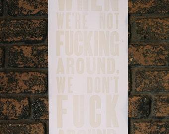When We're Not Fucking Around Letterpress Print Off-White