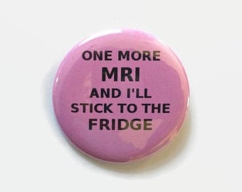 One More MRI And I'll Stick To The Fridge  - Breast Cancer - Humor - 2.25 inch button/pin - pink gift Cancer Survivor Walk Awareness Courage