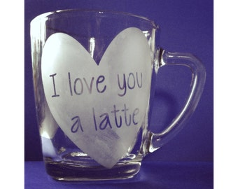 I Love You A Latte Coffee Mug - Hand etched!