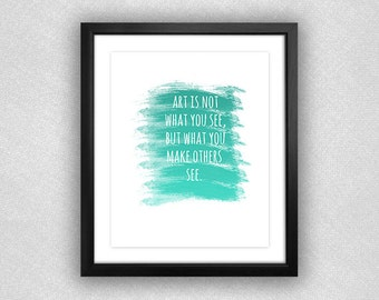 "Teal Ombré Paint Brush Srokes ""Art is Not What You See, but What You Make Others See"" Printable. 8x10."