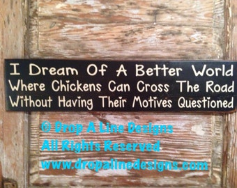 I Dream Of A Better World Where Chickens Can Cross The Road Without Having Their Motives Questioned.  Funny wood Sign  5.5x24.