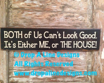 Both Of Us Can't Look Good. It's Either Me Or The House.  Funny wood Sign  5.5x24.